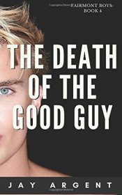 The Death of the Good Guy : Gay Teen Romance (Fairmont Boys Book 4) by Jay Argent - Paperback