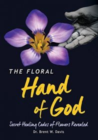 The Floral Hand of God: Secret Healing Codes of Flowers Revealed by Brent W. Davis - Paperback