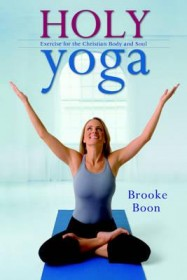 Holy Yoga : Exercise for the Christian Body and Soul by Brooke Boon - Paperback