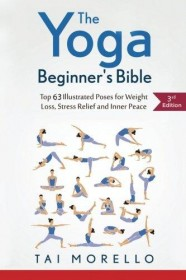 The Yoga Beginner's Bible: Top 63 Illustrated Poses for Weight Loss, Stress Relief and Inner Peace by Tai Morello - Paperback