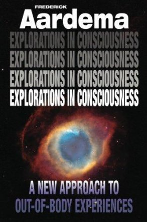 Explorations in Consciousness : A New Approach to Out-of-Body Experiences by Frederick Aardema